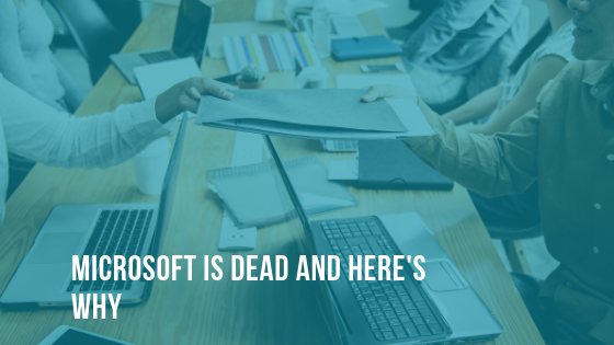Microsoft Is Dead And Here's Why